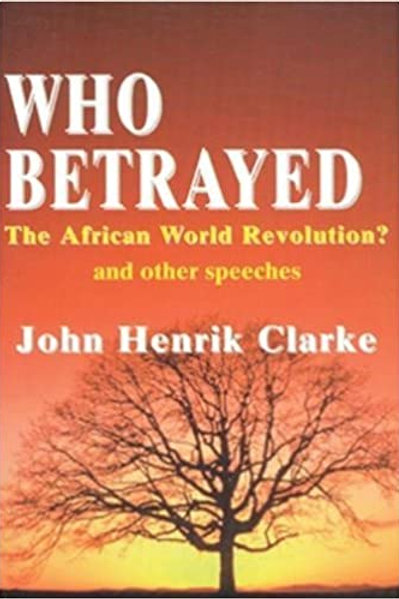 Who Betrayed the African World Revolution?: And Other Speeches by John H Clarkec