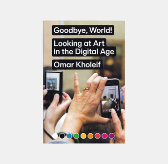 Omar Kholeif, Goodbye, World! – Looking at Art in the Digital Age