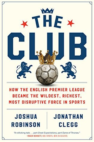 The Club: How the English Premier League Became the Wildest, Richest, Most Disruptive Force in Sportsby Joshua Robinson