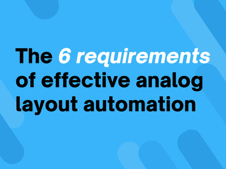 The 6 requirements of effective analog layout automation