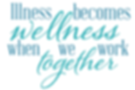 Illiness becomes wellness when we work together