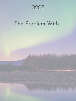 0205 | The Problem with...