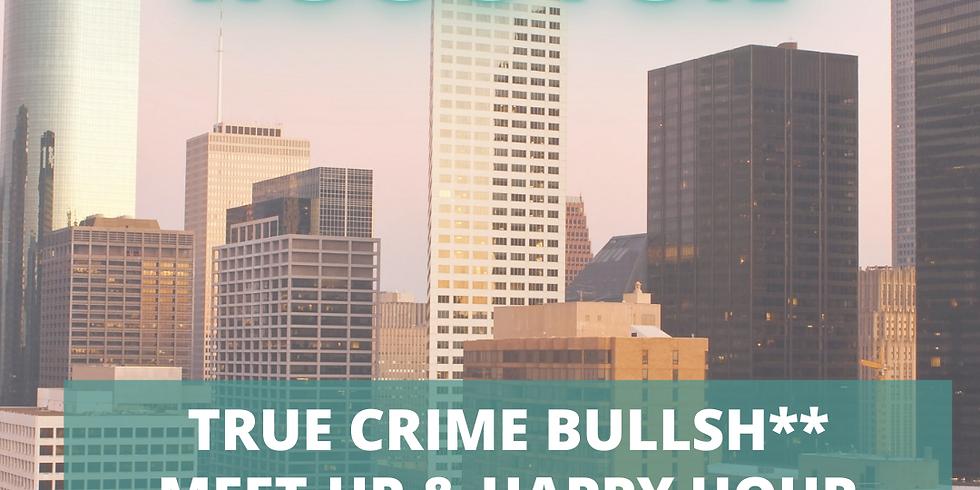 Houston True Crime Bullsh** Meet-Up