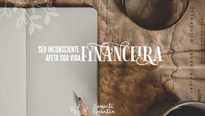 Como o seu inconsciente afeta sua vida financeira?