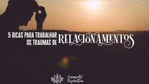 5 dicas para trabalhar os traumas de relacionamentos passados