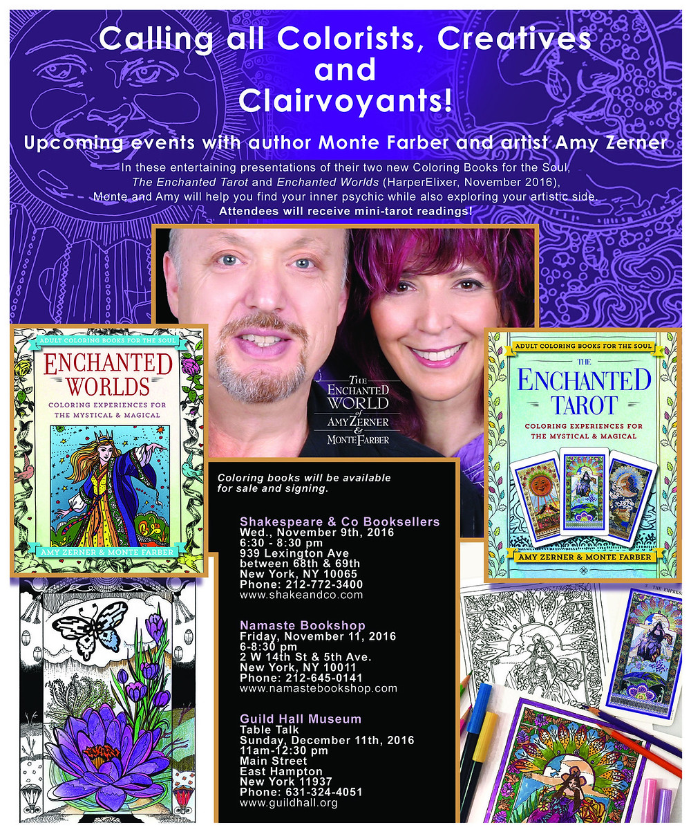 Greetings! We are excited to announce the publication of our two new Coloring Books for the Soul from HarperElixir:  ENCHANTED TAROT and ENCHANTED WORLDS!  Hope you can join us for one of our upcoming events in NYC or East Hampton. These books make great gifts!   Shakespeare & Co Booksellers November 9th, 2016 6:30 - 8:30 939 Lexington Ave between 68th & 69th New York, NY 10065 Phone: (212) 772-3400 www.shakeandco.com   Namaste Bookshop November 11, 2016 6-8:30 pm 2 W 14th St & 5th Ave. New York, NY 10011 (212) 645-0141 www.namastebookshop.com   Guild Hall Museum Table Talk Sunday, December 11th, 2016 11am-12:30pm Main Street East Hampton New York 11937 631-324-4051 www.guildhall.org  The Enchanted World of Creativity, Color and Clairvoyance  Psychic author Monte Farber and artist Amy Zerner invite you into their Enchanted World with a fun evening full of relaxation, divination, creativity, and tarot demonstrations.  Inspire your intuitive gifts by exploring a journey through mystical imagery, featuring Enchanted Tarot cards, fairytale kingdoms and joyful landscapes inhabited by magical creatures—a creative and inspiring invitation to nourish our souls and reconnect with our spirit.  Amy and Monte will present their two new adult coloring books, ENCHANTED TAROT and ENCHANTED WORLDS. These books celebrate the powerful, unlimited world of imagination, and both are ideal ways to unwind and create beauty in our lives.  The authors will speak about their creative collaborations and psychic guidance and give mini-tarot readings to the event attendees. Learn about using meditative coloring to connect with your intuition. See first-hand how art, coloring and tarot cards can be used for self-discovery and reflection.  Pencils are provided (or bring your own) and coloring books will be available for sale and signing.  Purchase of a book at one of these events in person enters you in a raffle for a chance to win a necklace designed by Amy.  Visit their website: www.TheEnchante