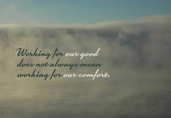 Working for our good does not mean working for our comfort. Christian writer on women's issues