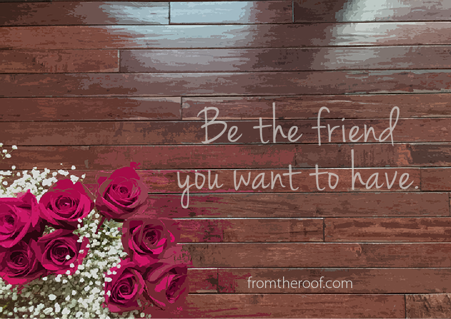 Be the friend you want to have. Christian writer on women's issues