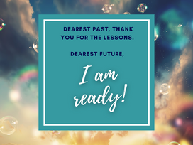 Dearest Past, thank you for the lessons. Dearest Future, I am ready!