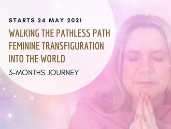 Walking the Pathless Path - Feminine Transfiguration into the New World - 3 months journey