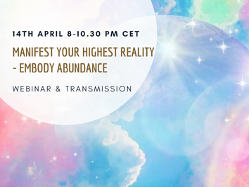 Manifest Your Highest Reality and Embody Abundance - 14/4 at 8-10.30 pm CET - Webinar & Transmission