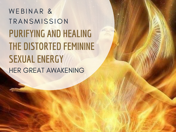 Purifying and Healing the Distorted Feminine Sexual Energy Transmission - Webinar & Transmission
