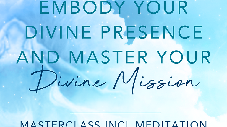 Embody your Divine Presence and Master your Divine Mission - Masterclass & Meditation