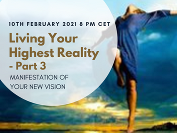 Living Your Highest Reality - part 3 - Conscious Manifestation of your New Vision - 10th February