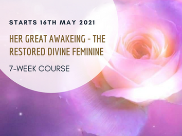 Her Great Awakening - The Restored Divine Feminine - 7 week course - Starts 16/5 2021