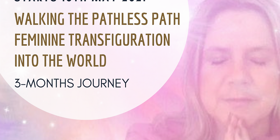 Walking the Pathless Path - Feminine Transfiguration into the New World - 3 months journey