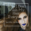 Why I don't Wash My Hair Everyday & Why You Shouldn't Either