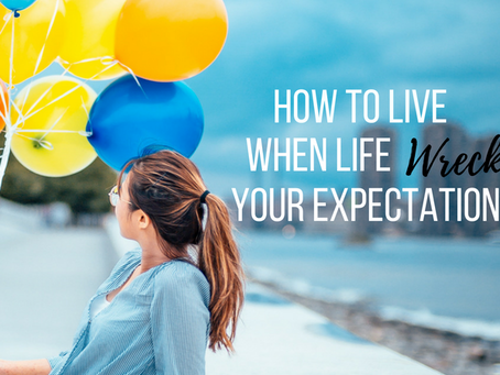 How to Live When Life Wrecks Your Expectations