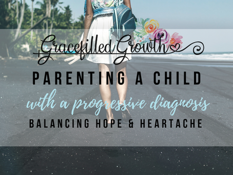 When Your Child Has a Progressive Illness: Finding the Middle Ground Between Hope & Heartache