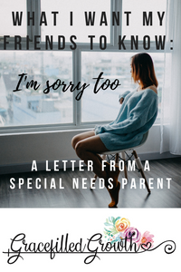 The apology of a Special Needs mom. Support for special needs parents. Parenting a medically fragile child and what I want my friends to know. Loneliness. I'm sorry.