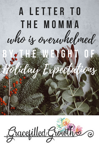 A letter to the mom,a who is overwhelmed by holiday stress. Christmas expectations. Motherhood.