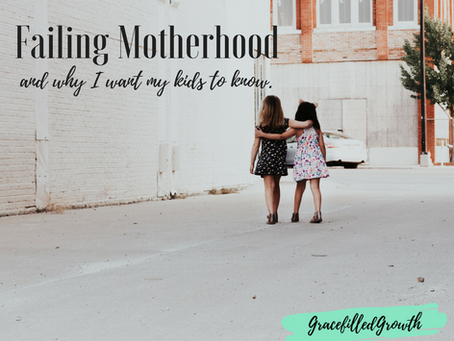 Failing Motherhood (And why I want my kids to know)