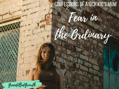 Fear in the Ordinary: What They Don't Tell You About Being a Sick Kid's Mom