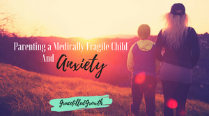Anxiety and Parenting a Medically Fragile Child