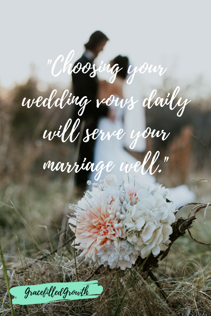 Do you remember your wedding vows? Choosing your wedding vows daily will serve your marriage well.