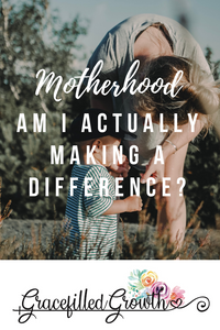Is my motherhood making a difference? Mundane motherhood. Using the everyday moments.