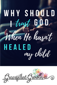 Why hasn't God healed my child? Healing. Faith. Special Needs Parenting. Parenting a medically fragile child. Walking an un-healed journey.
