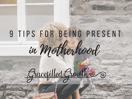 9 Tips For Being Present in Motherhood