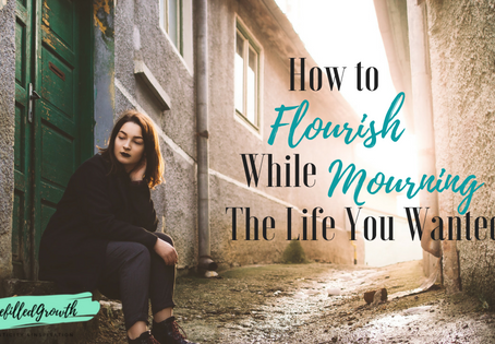 How to Flourish Amidst Mourning the Life You Wanted