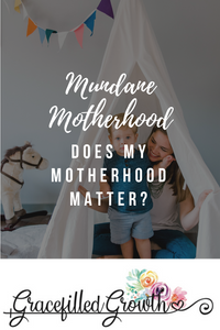 Mundane Motherhood. Does my motherhood matter? Motherhood for God's glory. Mundane moments.