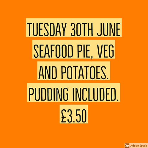 Tuesday 30th June - Seafood pie ,veg and potatoes- Pudding included.