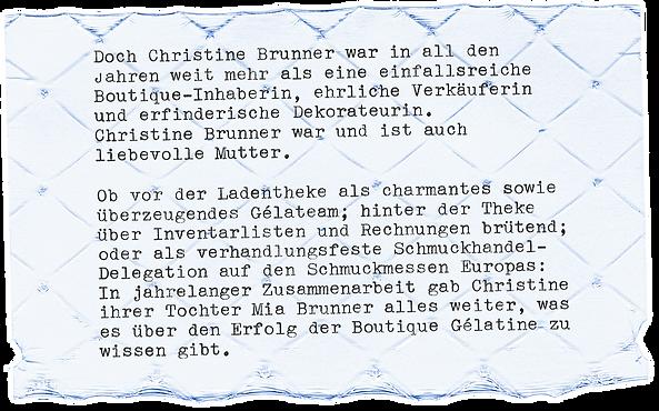 """Foto eines Gélatine-Blattes mit dem Text """"Doch Christine Brunner war in all den Jahren weit mehr als eine einfallsreiche Boutique-Inhaberin, ehrliche Verkäuferin und erfinderische Dekorateurin. Christine Brunner war und ist auch liebevolle Mutter. Ob vor der Ladentheke als charmantes sowie überzeugendes Gélateam; hinter der Theke über Inventarlisten und Rechnungen brütend; oder als verhandlungsfeste Schmuckhandel-Delegation auf den Schmuckmessen Europas: In jahrelanger Zusammenarbeit gab Christine ihrer Tochter Mia Brunner alles weiter, was es über den Erfolg der Boutique Gélatine zu wissen gibt."""""""