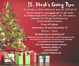 St. Mark the Evangelist Giving Tree will be a little different this year due to COVID-19. We are asking for unwrapped gifts or gift cards for children, and gift cards or donations for CPS gift certificates.   Drop off will be in the breezeway November 28 and December 12 between 10 AM and 2 PM. Additional donations boxes will be located in the church before and after weekend Masses.  For more information on how you can help contact Rosemary Bailey at 210-355-6823 or rbailey1125@att.net.  Help us make someone's Christmas merry and bright!