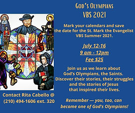 Vacation Bible School is back for all children. This year our theme is God's Olympians. Join us as we learn about God's Olympians, the Saints. Discover their stories, their struggles, and the stories of Jesus that inspired their lives. Download the registration form or contact Rita Cabello at rcabello@stmarkevangelist.com