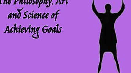 THE PHILOSOPHY, ART AND SCIENCE OF ACHIEVING GOALS