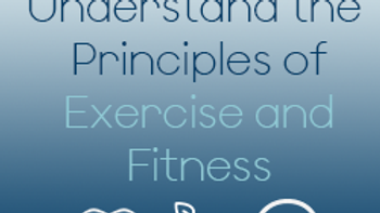 Understand the Principles of Exercise and Fitness