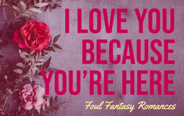 I Love You Because You're Here: Foul Fantasy Romances