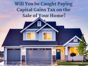 Will You be Caught Paying Capital Gains Tax on the Sale of Your Home?