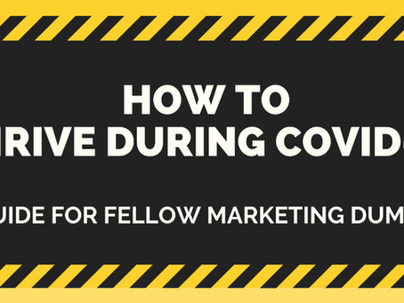 How to Thrive During COVID-19 (A guide for fellow marketing dummies)