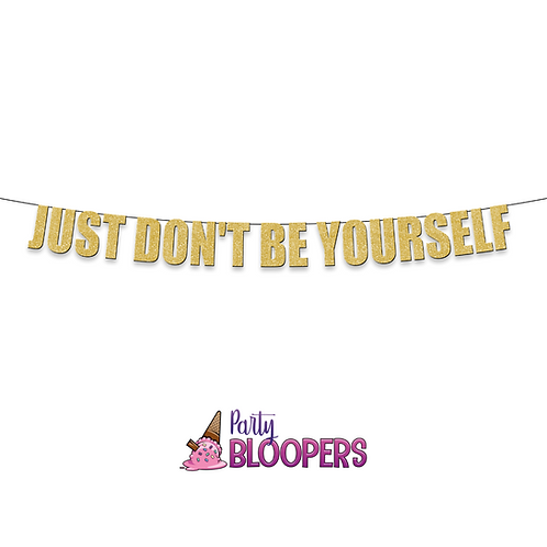 JUST DONT BE YOURSELF
