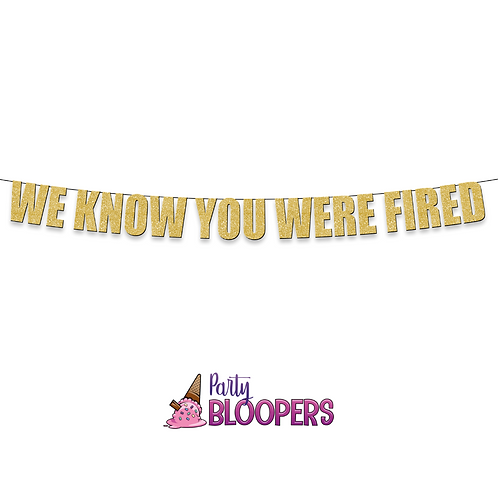 WE KNOW YOU WERE FIRED