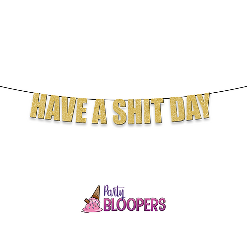 HAVE A SHIT DAY