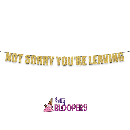 NOT SORRY YOU'RE LEAVING