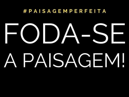Foda-se a Paisagem!