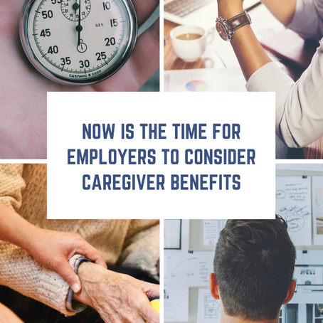 Now is the time for Employers to consider caregiver benefits.