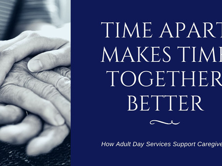 Adult Day Services: Time apart makes time together better